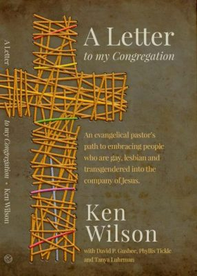 A letter to my Congregation – An evangelical pastor´s path to embracing people who are gay, lesbian, bisexual and transgender into the community of Jesus; Ken Wilson